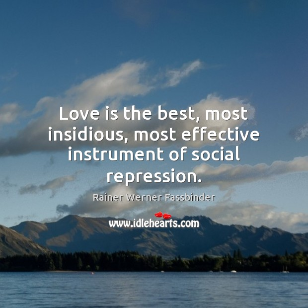 Love is the best, most insidious, most effective instrument of social repression. Rainer Werner Fassbinder Picture Quote