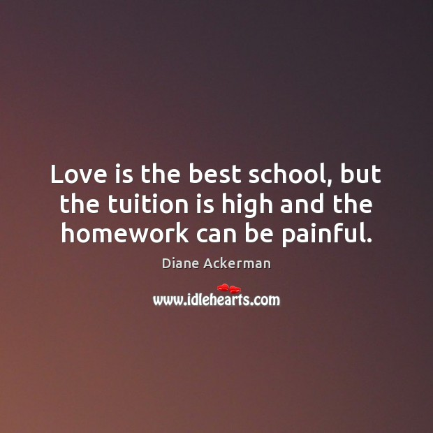 Love is the best school, but the tuition is high and the homework can be painful. Diane Ackerman Picture Quote