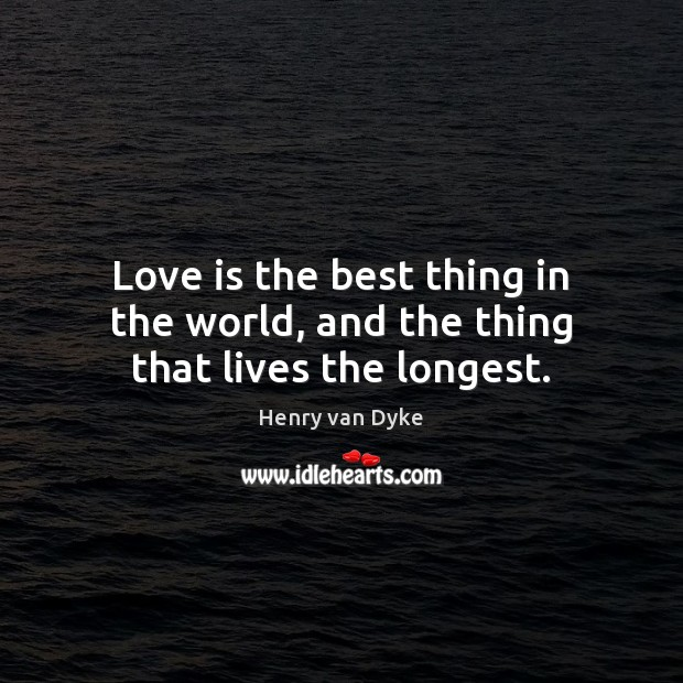 Love is the best thing in the world, and the thing that lives the longest. Henry van Dyke Picture Quote