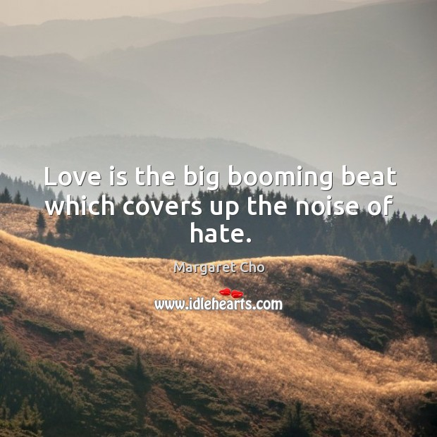 Love is the big booming beat which covers up the noise of hate. Image