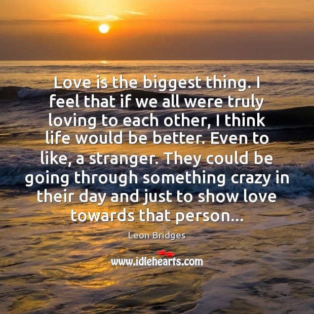Love is the biggest thing. I feel that if we all were Image