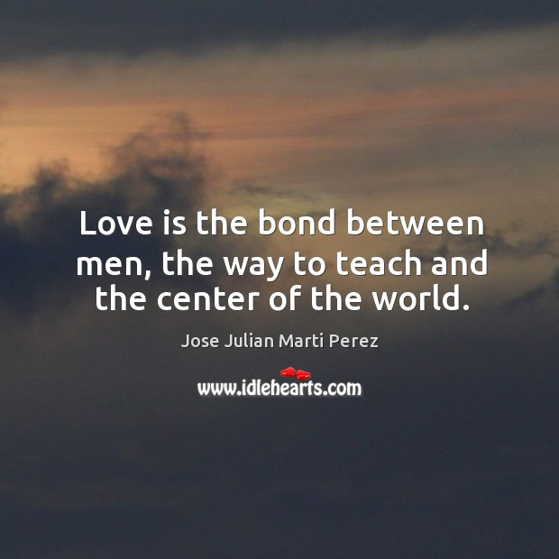 Love is the bond between men, the way to teach and the center of the world. Jose Julian Marti Perez Picture Quote