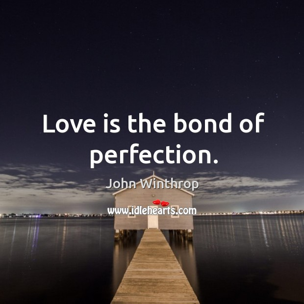 Love is the bond of perfection. John Winthrop Picture Quote