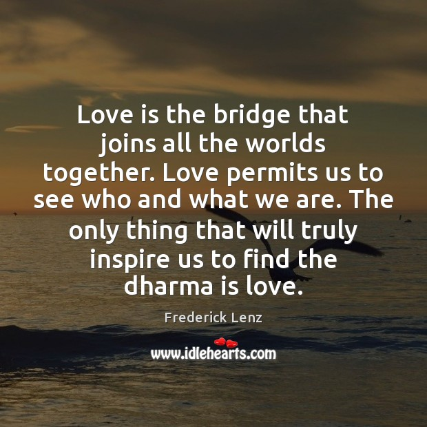 Image, Love is the bridge that joins all the worlds together. Love permits