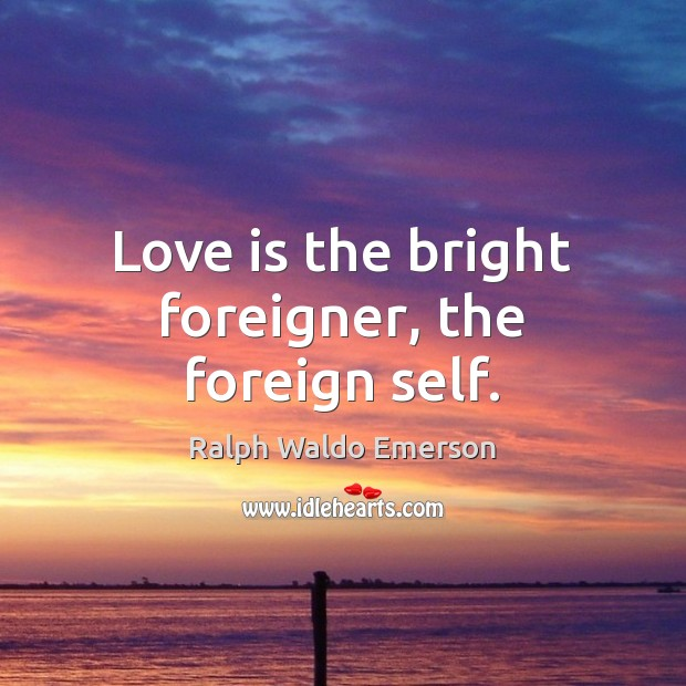 Image, Love is the bright foreigner, the foreign self.