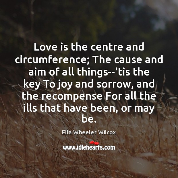 Love is the centre and circumference; The cause and aim of all Ella Wheeler Wilcox Picture Quote