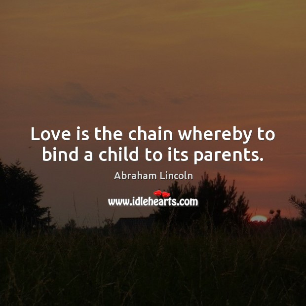 Image, Love is the chain whereby to bind a child to its parents.