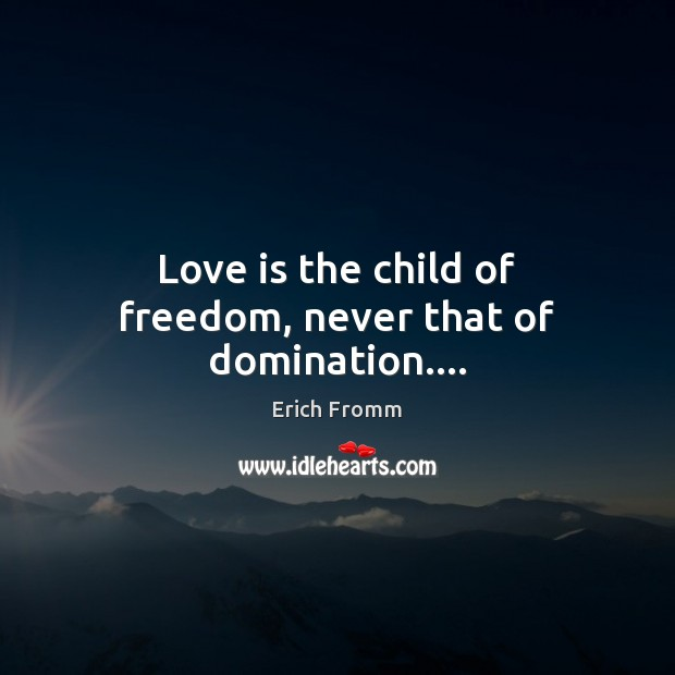 Love is the child of freedom, never that of domination…. Erich Fromm Picture Quote