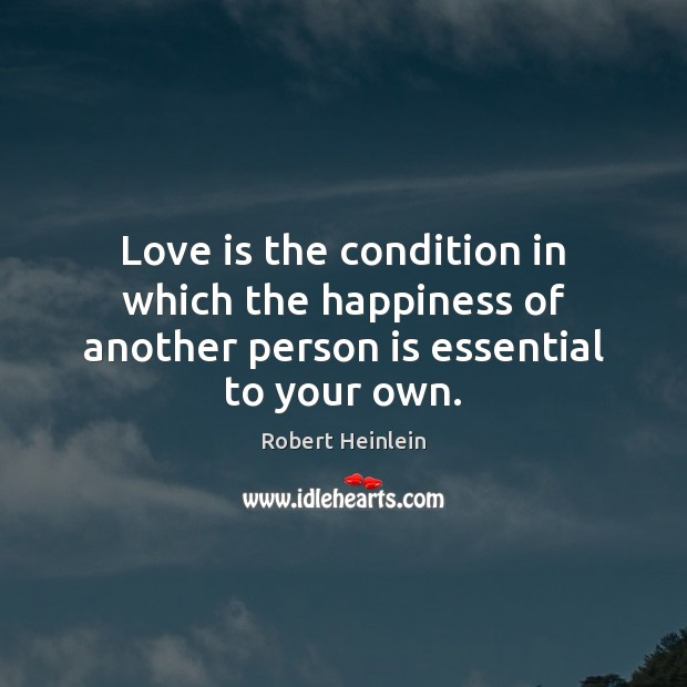 Love is the condition in which the happiness of another person is essential to your own. Love Is Quotes Image