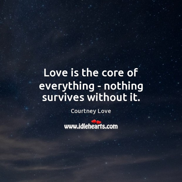 Love is the core of everything – nothing survives without it. Courtney Love Picture Quote