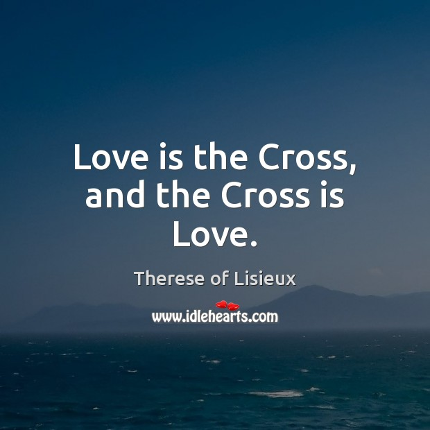 Image, Love is the Cross, and the Cross is Love.