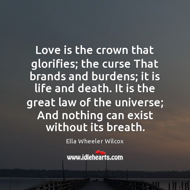 Image, Love is the crown that glorifies; the curse That brands and burdens;