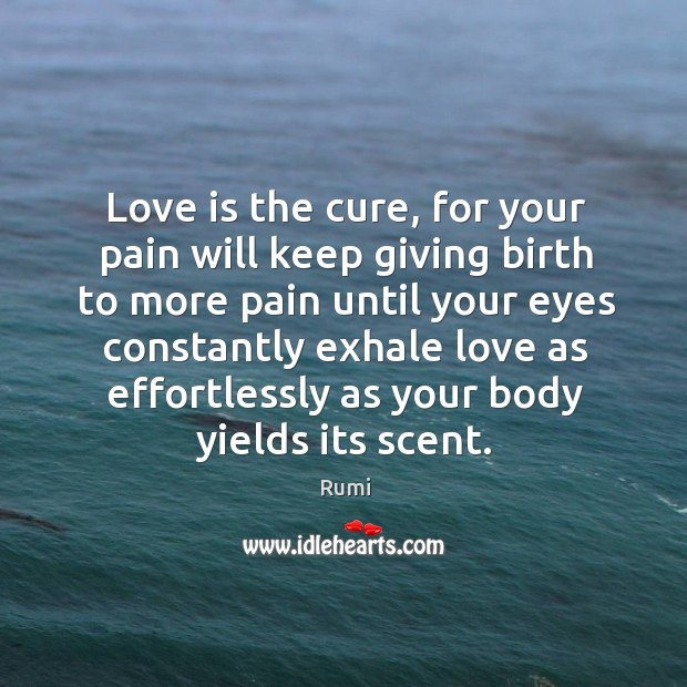 Love is the cure, for your pain will keep giving birth to Image