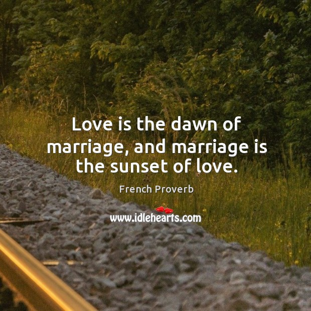 Image about Love is the dawn of marriage, and marriage is the sunset of love.