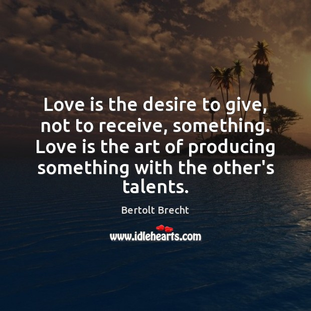 Love is the desire to give, not to receive, something. Love is Bertolt Brecht Picture Quote