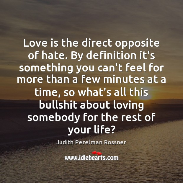 Love is the direct opposite of hate. By definition it's something you Image