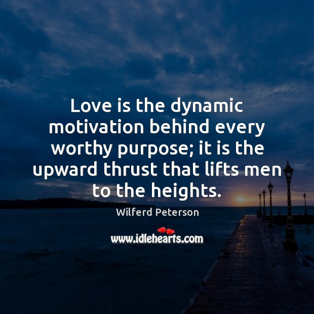 Love is the dynamic motivation behind every worthy purpose; it is the Wilferd Peterson Picture Quote