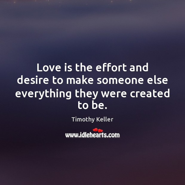 Love is the effort and desire to make someone else everything they were created to be. Image