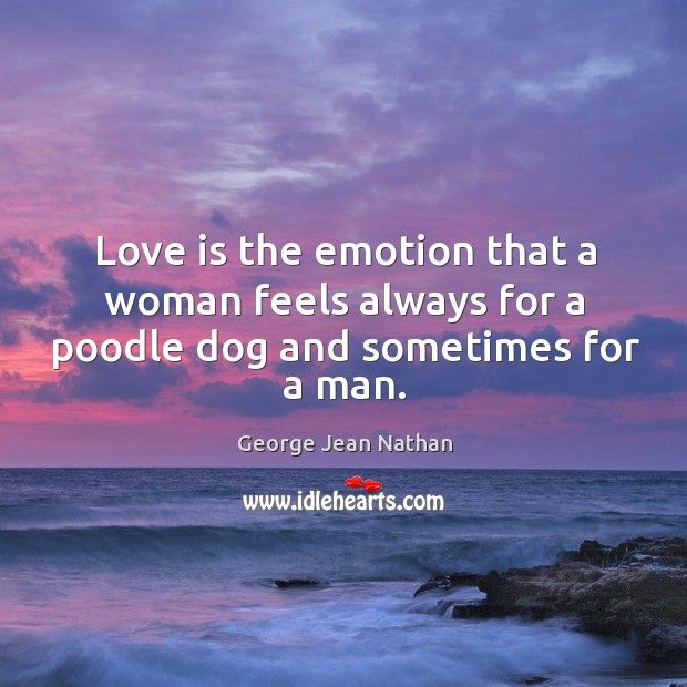 Love is the emotion that a woman feels always for a poodle dog and sometimes for a man. Image
