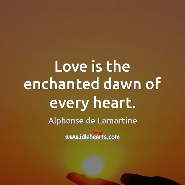 Love is the enchanted dawn of every heart. Image