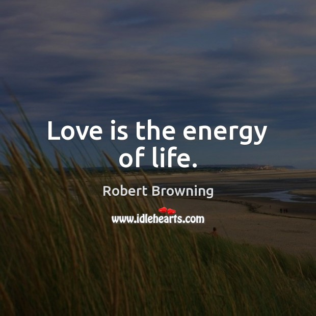 Love is the energy of life. Robert Browning Picture Quote