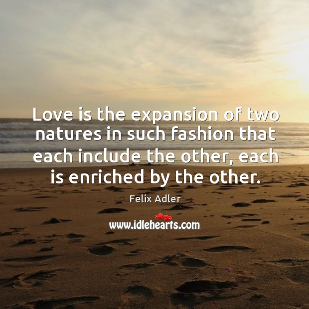 Love is the expansion of two natures in such fashion that each include the other, each is enriched by the other. Felix Adler Picture Quote