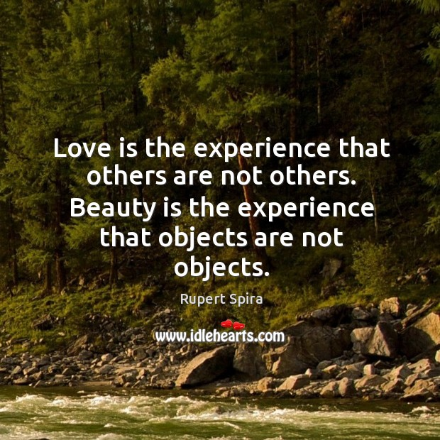 Love is the experience that others are not others. Beauty is the Image