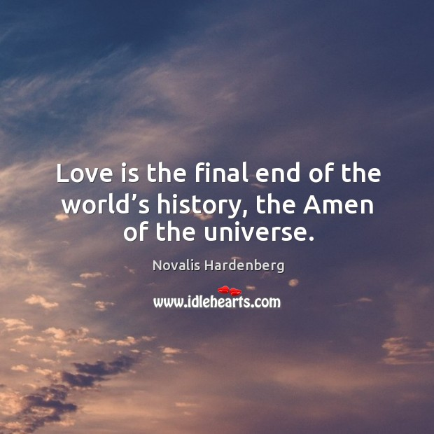 Love is the final end of the world's history, the amen of the universe. Image