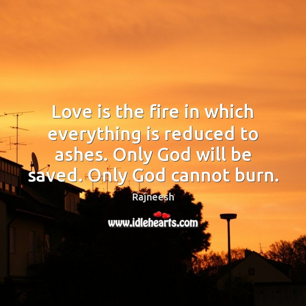Image, Love is the fire in which everything is reduced to ashes. Only