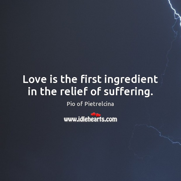 Love is the first ingredient in the relief of suffering. Pio of Pietrelcina Picture Quote