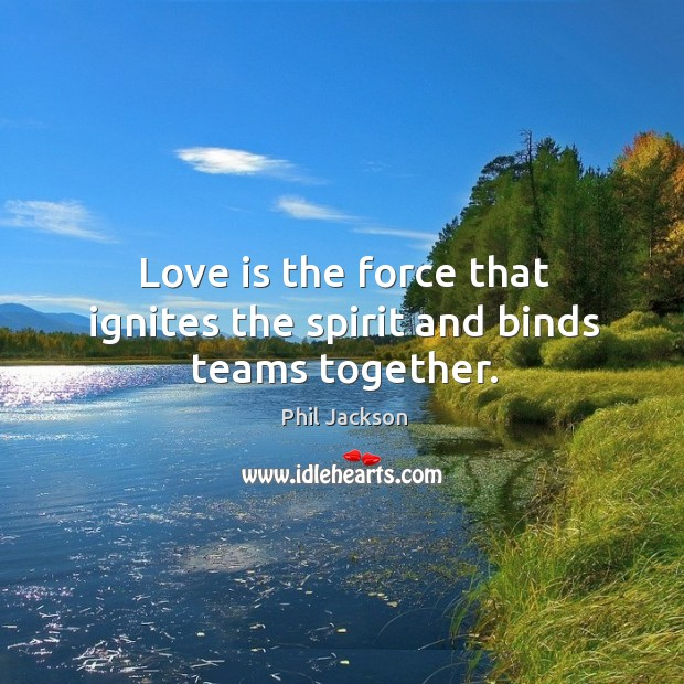 Love is the force that ignites the spirit and binds teams together. Image