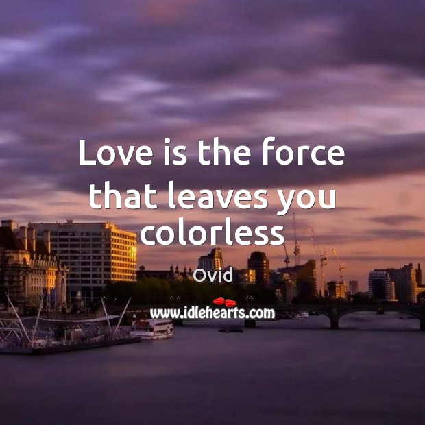 Love is the force that leaves you colorless Ovid Picture Quote