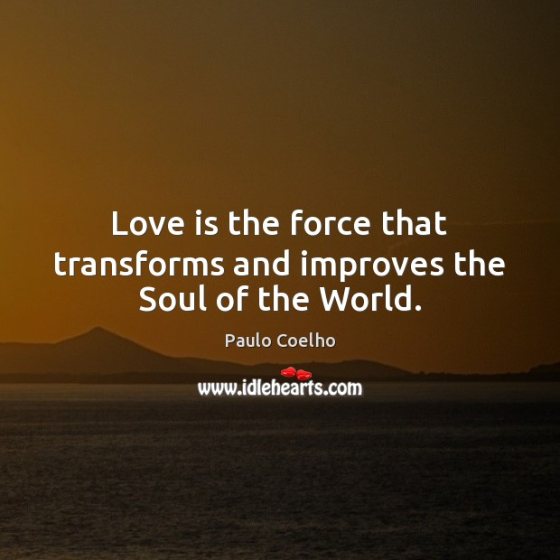 Image, Love is the force that transforms and improves the Soul of the World.