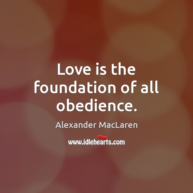 Love is the foundation of all obedience. Alexander MacLaren Picture Quote