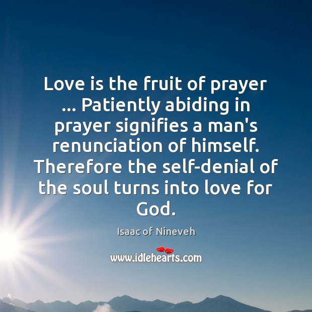 Love is the fruit of prayer … Patiently abiding in prayer signifies a Isaac of Nineveh Picture Quote