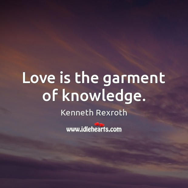 Love is the garment of knowledge. Kenneth Rexroth Picture Quote