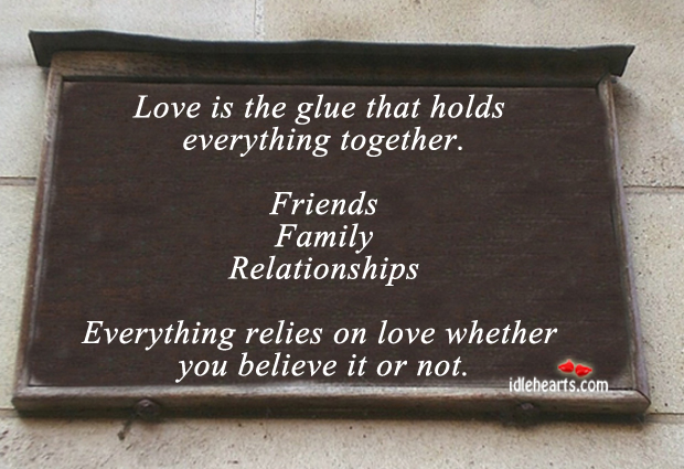 Image, Believe, Everything, Family, Friends, Glue, Holds, Love, Love Is, Relationships, Relies, Together, Whether, You