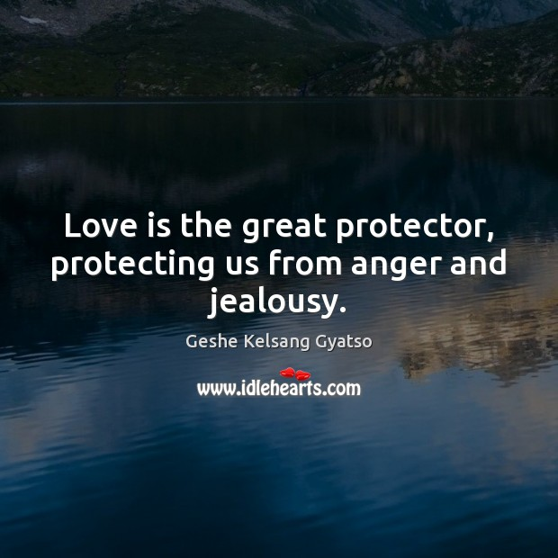 Love is the great protector, protecting us from anger and jealousy. Geshe Kelsang Gyatso Picture Quote