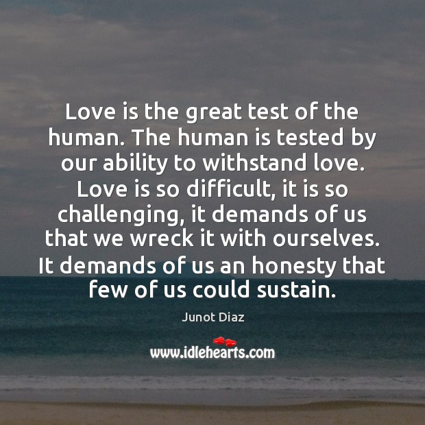 Love is the great test of the human. The human is tested Junot Diaz Picture Quote