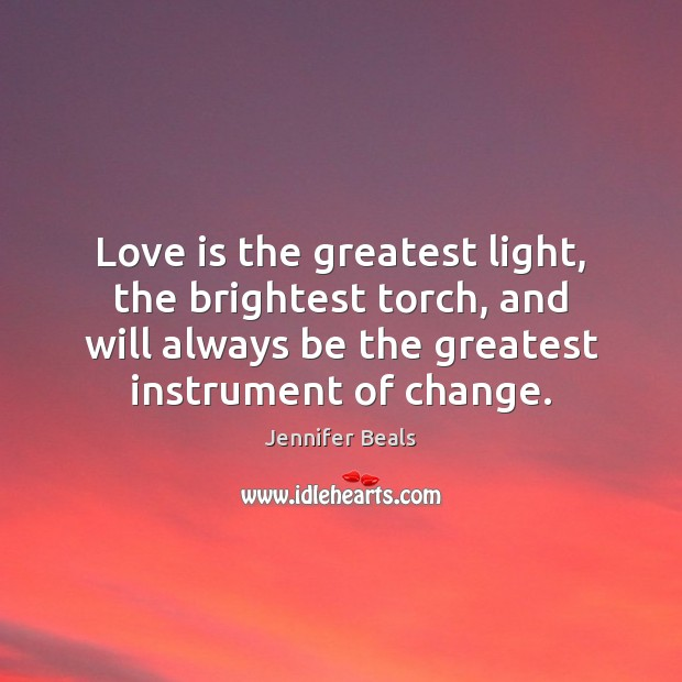 Love is the greatest light, the brightest torch, and will always be Jennifer Beals Picture Quote