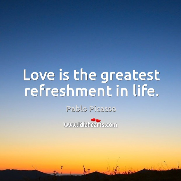 Image, Love is the greatest refreshment in life.