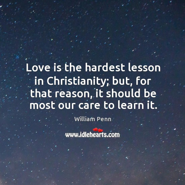 Love is the hardest lesson in christianity; but, for that reason, it should be most our care to learn it. William Penn Picture Quote