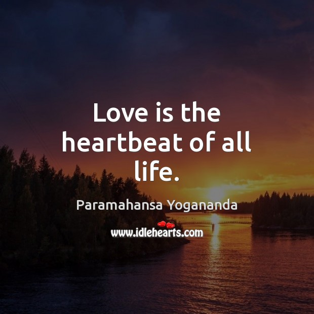 Love is the heartbeat of all life. Paramahansa Yogananda Picture Quote