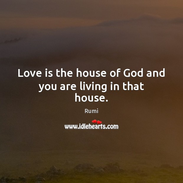 Love is the house of God and you are living in that house. Image