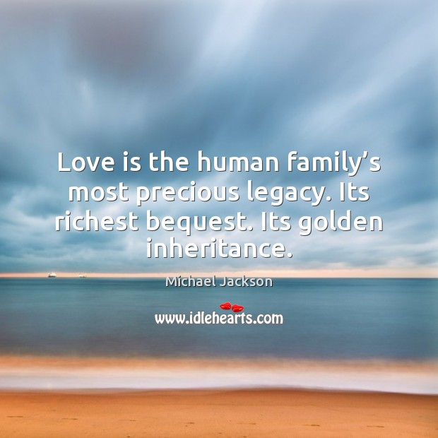Love is the human family's most precious legacy. Its richest bequest. Michael Jackson Picture Quote