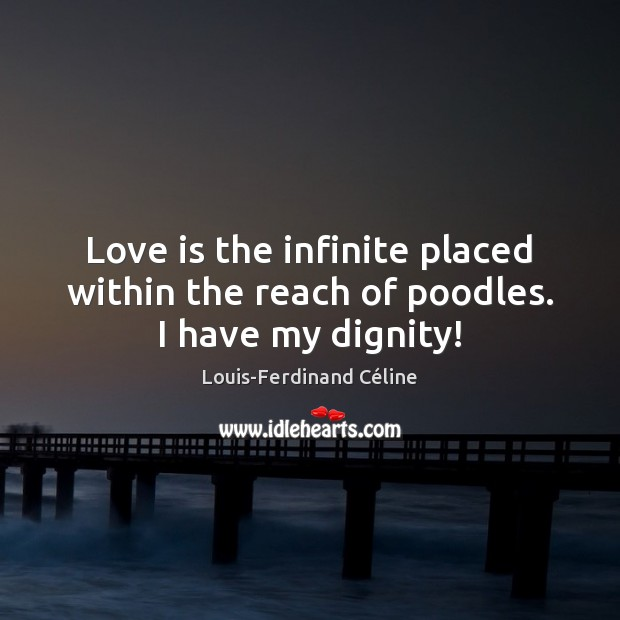 Love is the infinite placed within the reach of poodles. I have my dignity! Louis-Ferdinand Céline Picture Quote