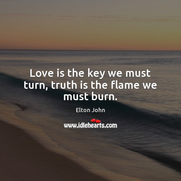 Love is the key we must turn, truth is the flame we must burn. Elton John Picture Quote