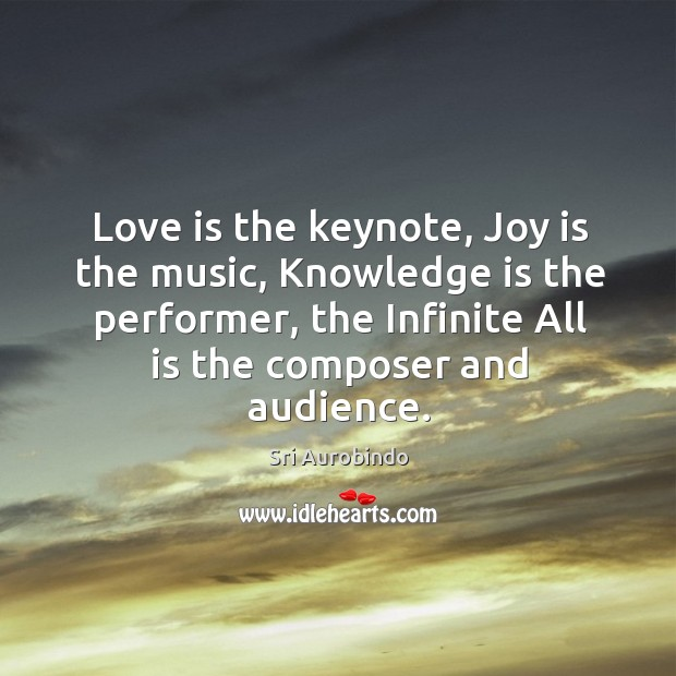 Love is the keynote, Joy is the music, Knowledge is the performer, Image