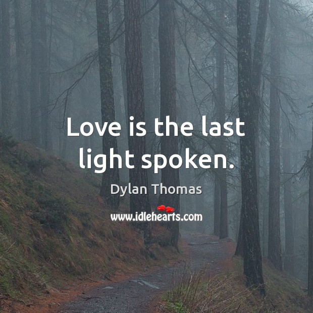 Love is the last light spoken. Dylan Thomas Picture Quote