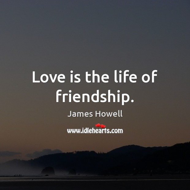 Love is the life of friendship. Image